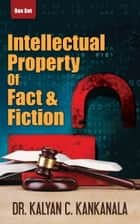 Intellectual Property: Of Fact, and Fiction ebook by Dr.Kalyan C. Kankanala
