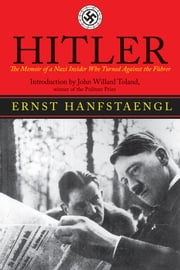 Hitler - The Memoir of the Nazi Insider Who Turned Against the Fuhrer ebook by Ernst Hanfstaengl,John Willard Toland