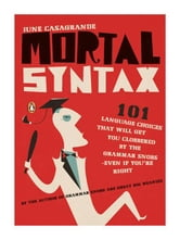 Mortal Syntax - 101 Language Choices That Will Get You Clobbered by the Grammar Snobs--Even If Y ou're Right ebook by June Casagrande