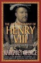 The Autobiography of Henry VIII - With Notes by His Fool, Will Somers: A Novel ebook by Margaret George