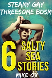 6 Salty Sea Stories - Steamy Gay Threesome BDSM ebook by Mike Ox