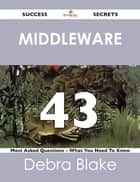 Middleware 43 Success Secrets - 43 Most Asked Questions On Middleware - What You Need To Know ebook by Debra Blake
