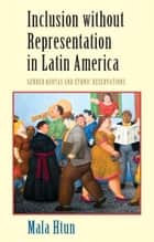 Inclusion without Representation in Latin America - Gender Quotas and Ethnic Reservations ebook by Mala Htun