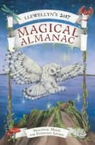 Llewellyn's 2017 Magical Almanac - Practical Magic for Everyday Living ebook by Penny Billington, Hannah E. Johnston, Dallas Jennifer Cobb,...