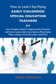 How to Land a Top-Paying Early childhood special education teachers Job: Your Complete Guide to Opportunities, Resumes and Cover Letters, Interviews, Salaries, Promotions, What to Expect From Recruiters and More ebook by Stephenson Gerald