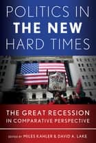 Politics in the New Hard Times - The Great Recession in Comparative Perspective ebook by Miles Kahler, David A. Lake