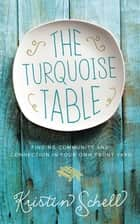 The Turquoise Table - Finding Community and Connection in Your Own Front Yard ebook by Kristin Schell