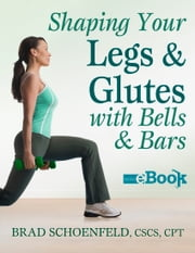 Shaping Your Legs and Glutes With Bells & Bars Mini eBook ebook by Brad Schoenfeld