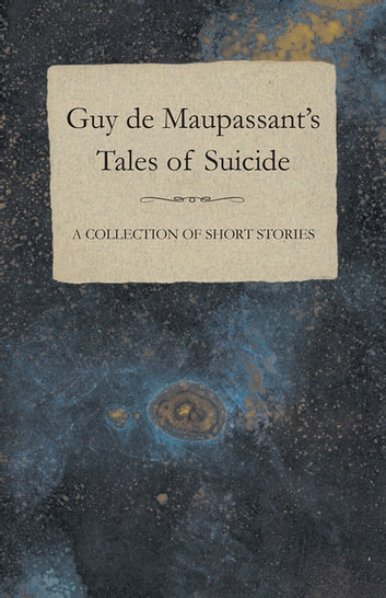 Guy de Maupassant's Tales of Suicide - A Collection of Short Stories ebook by Guy de Mauspassant