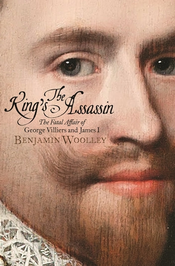 The King's Assassin - The Fatal Affair of George Villiers and James I ebook by Benjamin Woolley