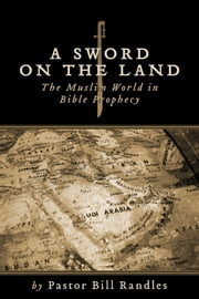 A Sword on the Land - The Islamic World in Bible Prophecy ebook by Pastor Bill Randles