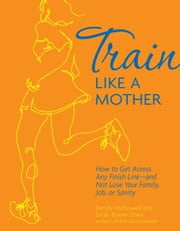 Train Like a Mother: How to Get Across Any Finish Line—and Not Lose Your Family, Job, or Sanity - How to Get Across Any Finish Line - and Not Lose Your Family, Job, or Sanity ebook by Dimity McDowell,Sarah Bowen Shea