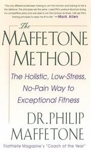 The Maffetone Method: The Holistic, Low-Stress, No-Pain Way to Exceptional Fitness ebook by Philip Maffetone