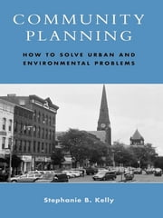 Community Planning - How to Solve Urban and Environmental Problems ebook by Stephanie B. Kelly