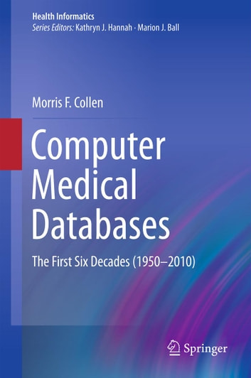 Computer Medical Databases - The First Six Decades (1950–2010) ebook by Morris F. Collen