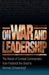 On War and Leadership - The Words of Combat Commanders from Frederick the Great to Norman Schwarzkopf ebook by Owen Connelly