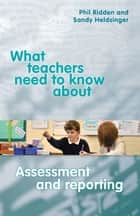 What Teachers Need to Know About Assessment and Reporting ebook by Phil Ridden,Sandy Heldsinger