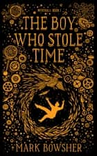 The Boy Who Stole Time ebook by Mark Bowsher