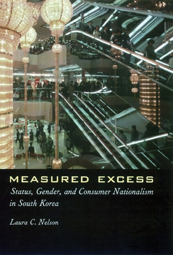 Measured Excess - Status, Gender, and Consumer Nationalism in South Korea ebook by Laura C. Nelson