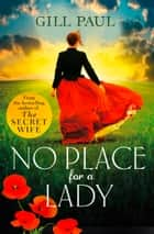 No Place For A Lady: A sweeping wartime romance full of courage and passion ebook by Gill Paul