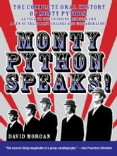 Monty Python Speaks - The Complete Oral History of Monty Python, as Told by the Founding Members and a Few of Their Many Friends and Collaborators ebook by David Morgan