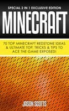 Minecraft : 70 Top Minecraft Redstone Ideas & Ultimate Top, Tricks & Tips To Ace The Game Exposed! - (Special 2 In 1 Exclusive Edition) ebook by Jason Scotts
