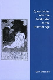 Queer Japan from the Pacific War to the Internet Age ebook by Mark McLelland