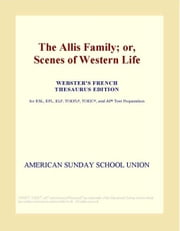 The Allis Family; or, Scenes of Western Life (Webster's French Thesaurus Edition) ebook by ICON Group International, Inc.