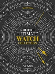 Build The Ultimate Watch Collection ebook by Jason Heaton