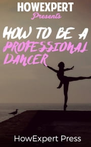 How To Be a Professional Dancer ebook by HowExpert