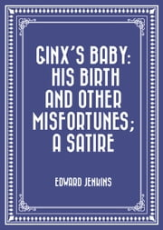 Ginx's Baby: His Birth and Other Misfortunes; a Satire ebook by Edward Jenkins
