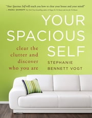 Your Spacious Self - Clear the Clutter and Discover Who You Are ebook by Stephanie Bennett Vogt M.A.