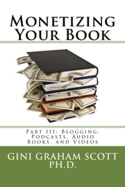 Monetizing Your Book - Part III: Blogging, Podcasts, Audio Books, and Videos, #3 ebook by Gini Graham Scott Ph.D.