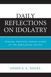 Daily Reflections on Idolatry - Reading Tractate Avodah Zarah of the Babylonian Talmud ebook by Joshua A. Fogel