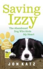 Saving Izzy - The Abandoned Dog Who Stole My Heart ebook by Jon Katz