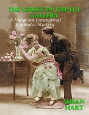 The Ghost In the Fly Gallery: A Victorian Paranormal Romantic Mystery ebook by Susan Hart