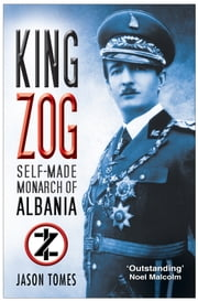 King Zog - Self-Made Monarch of Albania ebook by Jason Tomes