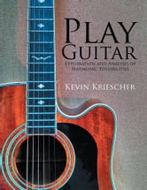 Play Guitar - Exploration and Analysis of Harmonic Possibilities ebook by Kevin Kriescher