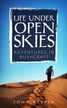 Life Under Open Skies: Adventures in Bushcraft - Practical Survival Series, #13 ebook by Tony Nester