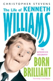 Kenneth Williams: Born Brilliant - The Life of Kenneth Williams ebook by Christopher Stevens