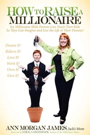 How to Raise a Millionaire - Six Millionaire Skills Parents Can Teach Their Kids So They Can Imagine and Live the Life of Their Dreams! ebook by Ann M. James