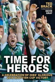 Time for Heroes - A Celebration of Hibs' Glorious 2016 Scottish Cup Victory ebook by Ted Brack,David Gray