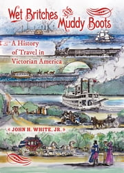 Wet Britches and Muddy Boots - A History of Travel in Victorian America ebook by John H. White Jr.