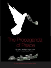 The Propaganda of Peace - The Role of Media and Culture in the Northern Ireland Peace Process ebook by Greg McLaughlin, Stephen Baker