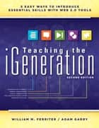 Teaching the iGeneration - Five Easy Ways to Introduce Essential Skills With Web 2.0 Tools ebook by William M. Ferriter, Adam Garry