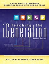Teaching the iGeneration - Five Easy Ways to Introduce Essential Skills With Web 2.0 Tools ebook by William M. Ferriter,Adam Garry