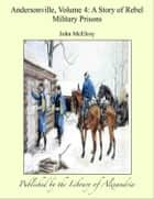 Andersonville, Volume IV: A Story of Rebel Military Prisons ebook by John McElroy