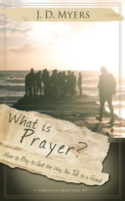 What is Prayer? How to Pray to God the Way You Talk to a Friend - Christian Questions, #1 ebook by J. D. Myers