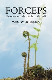Forceps - Poems about the Birth of the Self ebook by Wendy Hoffman