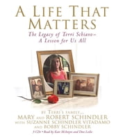 A Life That Matters - The Legacy of Terri Schiavo -- A Lesson for Us All ebook by Terri's Family:,Mary and Robert Schindler,Suzanne Schindler Vitadamo,Bobby Schindler